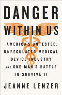 link to The danger within us : America's untested, unregulated medical device industry and one man's battle to survive it in the TCC library catalog