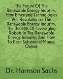 The Future Of The Renewable Energy Industry How Emerging Technologies Will Revolutionize The Renewable Energy Industry The Benefits Of Leveraging Robots In The Renewable Energy Industry And How To Earn Substantial Money Online Book PDF