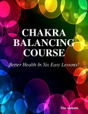Chakra Balancing Course - Better Health In Six Easy Lessons!