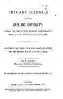 """Primary Schools and the Spelling Difficulty. A plea for simplifying English orthography, with a view to facilitate education. Addressed to members of School Boards ... Reprinted from the """"School Board Chronicle."""""""