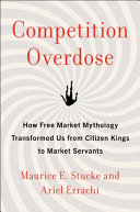 Competition overdose : how free market mythology transformed us from citizen kings to market servants / Maurice E. Stucke and Ariel Ezrachi