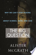 The big question : why we can't stop talking about science, faith, and God / Alister McGrath.
