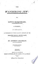 The Wandering Jew Or Love S Masquerade A Comedy In Two Acts As Performed By Their Majesty S Servants At The Theatre Royal Drury Lane By Andrew Franklin