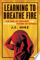 """Learning to Breathe Fire: The Rise of CrossFit and the Primal Future of Fitness"" by J.C. Herz"