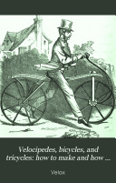 Velocipedes  Bicycles  and Tricycles  how to Make and how to Use Them