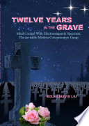 Twelve Years in the Grave   Mind Control with Electromagnetic Spectrums  the Invisible Modern Concentration Camp  Book