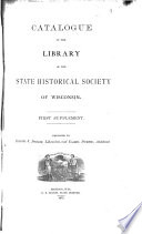 Catalogue of the Library of the State Historical Society of Wisconsin  First  to fifth  supplements   Additions from 1873 1887