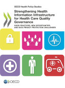 OECD Health Policy Studies Strengthening Health Information Infrastructure for Health Care Quality Governance Good Practices, New Opportunities and Data Privacy Protection Challenges