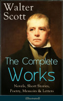 The Complete Works of Sir Walter Scott: Novels, Short Stories, Poetry, Memoirs & Letters (Illustrated) Pdf/ePub eBook