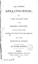 The Universal Spelling book  Or A New and Easy Guide to the English Language to which Have Been Added Murrary s English Grammar and a Copions Introduction to Arithmetic
