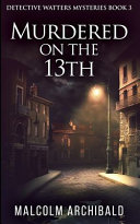 Murdered On The 13th  Detective Watters Mysteries Book 3