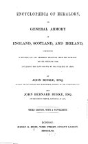 Encyclopaedia of Heraldry or general Armory of England, Scotland and Ireland, comprising a registry of all armorial bearings from the earliest to the present time, including the late grants by the college of arms