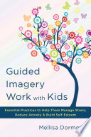 Guided Imagery Work With Kids Essential Practices To Help Them Manage Stress Reduce Anxiety Build Self Esteem