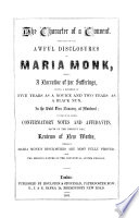 The Character Of A Convent Displayed In The Awful Disclosures Of Maria Monk Being A Narrative Of Her Sufferings During A Residence Of Five Years As A Novice And Two Years As A Black Nun In The Hotel Dieu Nunnery At Montreal