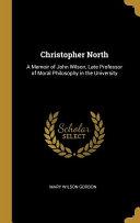Christopher North  A Memoir of John Wilson  Late Professor of Moral Philosophy in the University