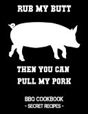 Rub My Butt Then You Can Pull My Pork  BBQ Cookbook   Secret Recipes for Men
