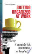 Getting Organized At Work 24 Lessons For Setting Goals Establishing Priorities And Managing Your Time