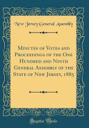 Minutes Of Votes And Proceedings Of The One Hundred And Ninth General Assembly Of The State Of New Jersey 1885 Classic Reprint
