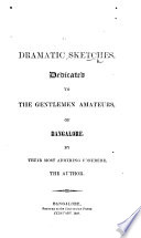 Dramatic Sketches  Dedicated to the gentlemen amateurs of Bangalore by their most admiring confr  re  the author