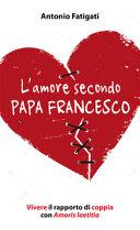 L'amore secondo papa Francesco. Vivere il rapporto di coppia con Amoris laetitia