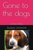 Gone to the Dogs  A True Story