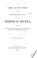 A Careful and Strict Inquiry Into the Modern Prevailing Notions of that Freedom of the Will  which is Supposed to be Essential to Moral Agency  Virtue and Vice  Reward and Punishment  Praise and Blame