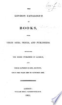 The London Catalogue of Books  with Their Sizes  Prices  and Publishers  Containing the Books Published in London     Since the Year 1800 to October 1822   Compiled by William Bent