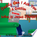 Daddy Can I Ask You A Question? Who Is Jesus Christ?