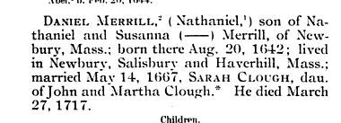 DANIEL MERRILL Nathaniel i son of Nathaniel and Susanna Merrill of New bury Mass born there Aug 20 1642 lived in Newbury Salisbury and Haverhill Mass married May 14 1667 SARAH CLOUGH dau of John and Martha Clough He died March 27 1717 Children