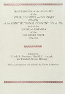 Proceedings of the Assembly of the Lower Counties on Delaware  1770 1776  of the Constitutional Convention of 1776  and of the House of Assembly of the Delaware State  1776 1781