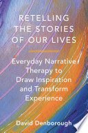 Retelling The Stories Of Our Lives Everyday Narrative Therapy To Draw Inspiration And Transform Experience