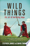 """Wild Things: The Art of Nurturing Boys"" by Stephen James, David Thomas"