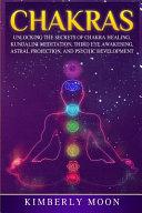 Chakras: Unlocking the Secrets of Chakra Healing, Kundalini Meditation, Third Eye Awakening, Astral Projection, and Psychic Dev
