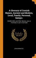 A Glossary of Cornish Names, Ancient and Modern, Local, Family, Personal, &c.: 20,000 Celtic and Other Names, Now Or Formerly in Use in Cornwall