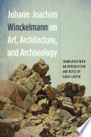 Johann Joachim Winckelmann on Art, Architecture, and Archaeology
