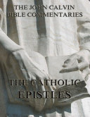 John Calvin's Commentaries On The Catholic Epistles (Annotated Edition)