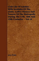 Club Life of London   With Aecdotes of the Clubs  Coffee Houses and Taverns of the Metropolis During the 17th  18th and 19th Centuries