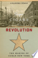 Sugar, cigars, and revolution : the making of Cuban New York / Lisandro Pérez.
