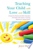 Teaching Your Child with Love and Skill  : A Guide for Parents and Other Educators of Children with Autism, including Moderate to Severe Autism