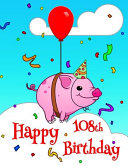 Happy 108th Birthday  Better Than a Birthday Card  Cute Piggy Designed Birthday Book with 105 Lined Pages That Can Be Used as a Journal Or N