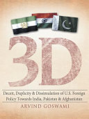 3 D Deceit, Duplicity & Dissimulation of U.S. Foreign Policy Towards India, Pakistan & Afghanistan