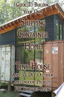 Guide to Building Your Own Shipping Container Home, Tiny House and 35 DIY Outdoor and Indoor Projects for Comfort Living