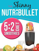 The Skinny Nutribullet 5  2 Diet Recipe Book  Delicious   Nutritious Smoothies Under 100  200   300 Calories  Perfect for Your 5 2 Diet Fast Day