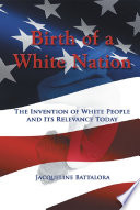Birth of a White Nation  : The Invention of White People and Its Relevance Today