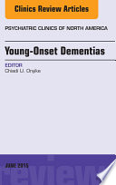 Young Onset Dementias  An Issue of Psychiatric Clinics of North America  Book