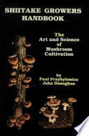 Shiitake Growers Handbook  : The Art and Science of Mushroom Cultivation