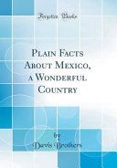 Plain Facts About Mexico, a Wonderful Country (Classic Reprint)