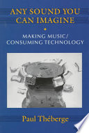 """""""Any Sound You Can Imagine: Making Music/Consuming Technology"""" by Paul Théberge"""