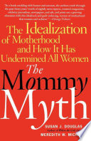 """The Mommy Myth: The Idealization of Motherhood and How It Has Undermined All Women"" by Susan Douglas, Meredith Michaels"