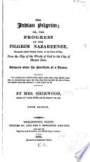 The Indian Pilgrim; Or, The Progress of the Pilgrim Nazareenee, (formerly Called Goonah Purist, Or the Slave of Sin), from the City of the Wrath of God to the City of Mount Zion